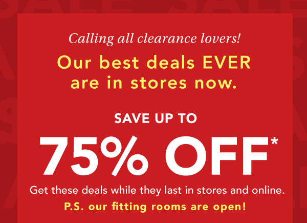 Calling all clearance lovers! Our best deals EVER are in stores now. SAVE UP TO 75% OFF*. Get these deals while they last in stores and online. P.S. our fitting rooms are open!