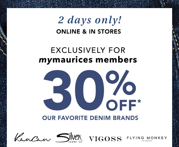2 days only! Online and in stores. Exclusively for mymaurices members. 30% OFF* our favorite denim brands. Kancan, Silver Jeans Co., Vigoss, Flying Monkey.