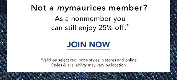 Not a mymaurices member? As a nonmember you can still enjoy 25% off*. JOIN NOW. *Valid on select reg. price styles in stores and online. Styles & availability may vary by location.