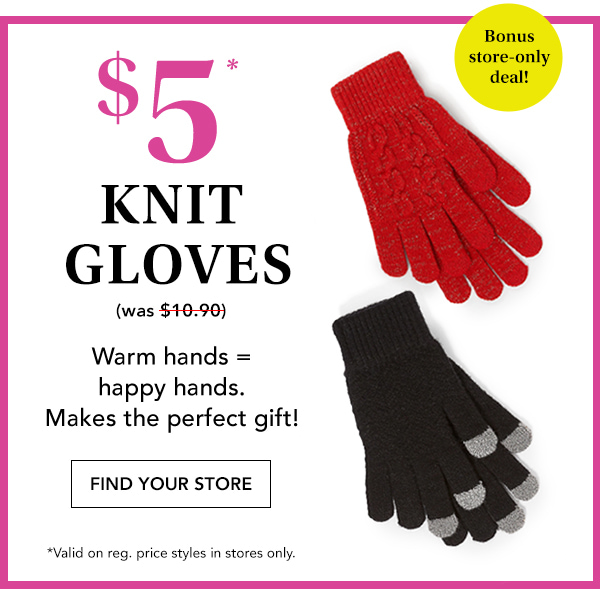 Bonus store-only deal! $5* knit gloves. Was $10.90. Warm hands = happy hands. Makes the perfect gift! Find your store. *Valid on reg. price styles in stores only.