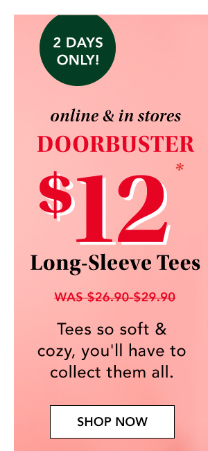 2 days only! Online and in stores. Doorbuster. $12* long-sleeve tees. Was $26.90-29.90. Tees so soft and cozy, you'll have to collect them all. SHOP NOW.