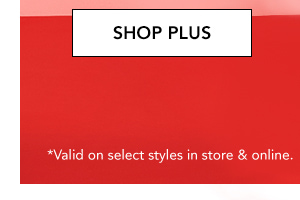 SHOP PLUS. *Valid on select styles in store & online.