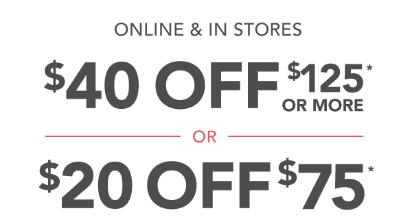 Online and in stores. $40 off $125* or more or $20 off $75*