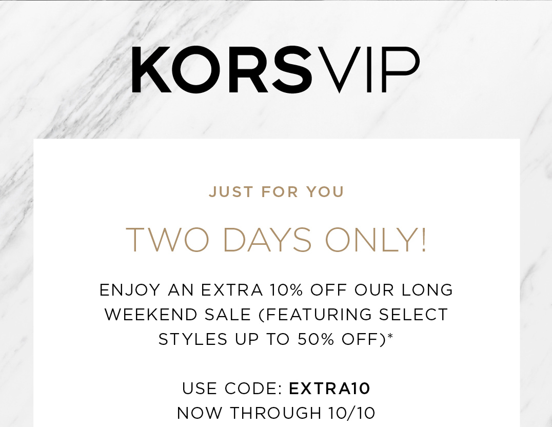 JUST FOR YOU TWO DAYS ONLY! ENJOY AN  EXTRA 10% OFF OUR LONG WEEKEND SALE(FEATURING SELECT STYLES UP TO 50% OFF)* USE CODE: EXTRA10 NOW THROUGH 10/10
