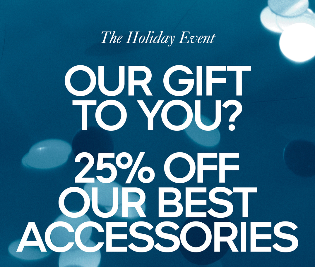 The Holiday Event OUR GIFT TO YOU? 25% OFF OUR BEST ACCESSORIES