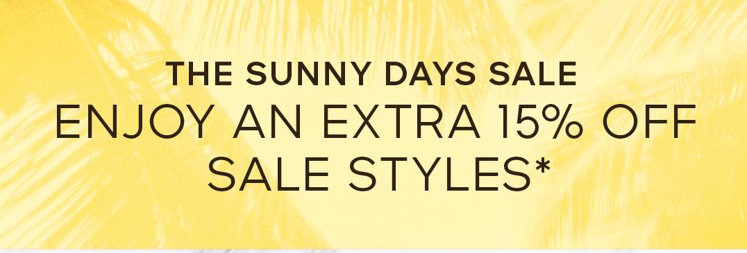 THE SUNNY DAYS SALE ENJOY AN EXTRA 15% OFF SALE STYLES*