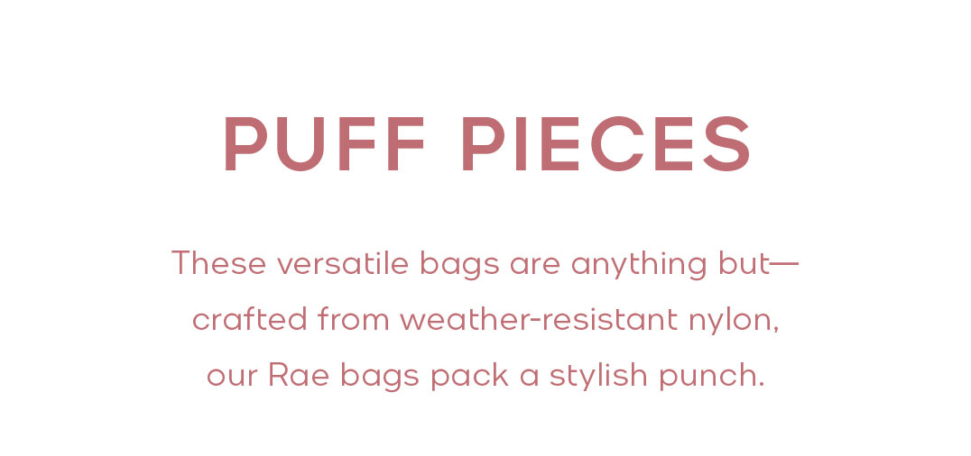 PUFF PIECES These versatile bags are anything but—crafted from weather-resistant nylon, our Rae bags pack a stylish punch.