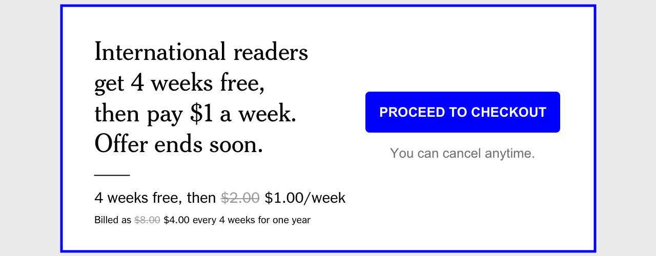 International readers get 4 weeks free, then pay $1 a week. Offer Ends soon.