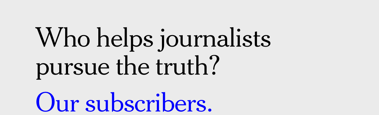 Who helps journalists pursue the truth? Our subscribers.