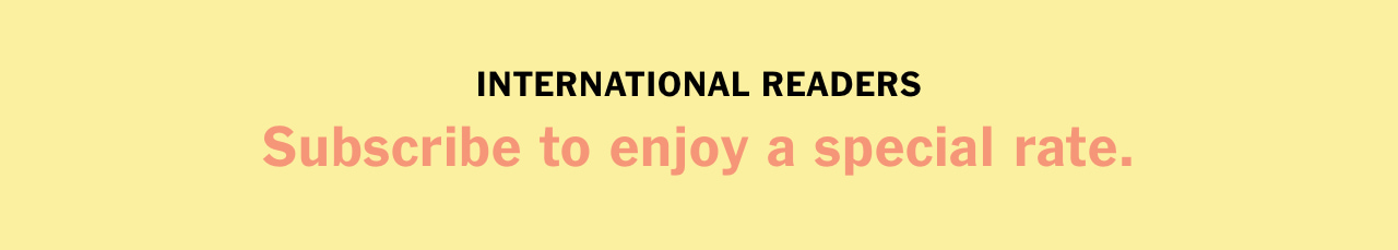 INTERNATIONAL READERS Subscribe to enjoy a special rate.
