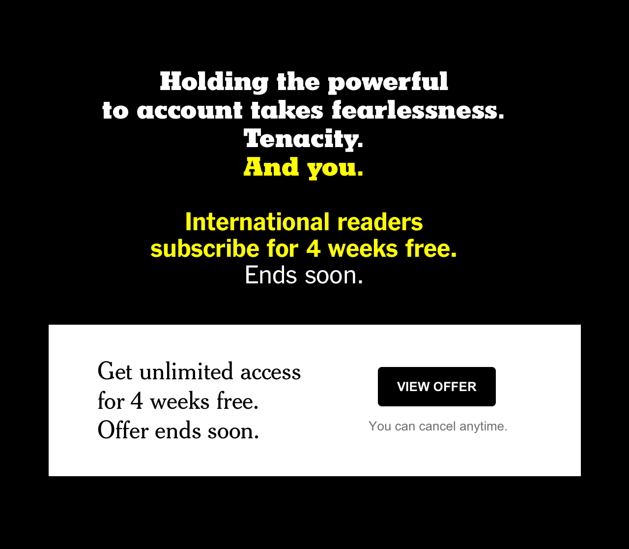 Holding the powerful to account takes fearlessness. Tenacity. And you. International Readers subscribe for 4 weeks free. Ends soon.