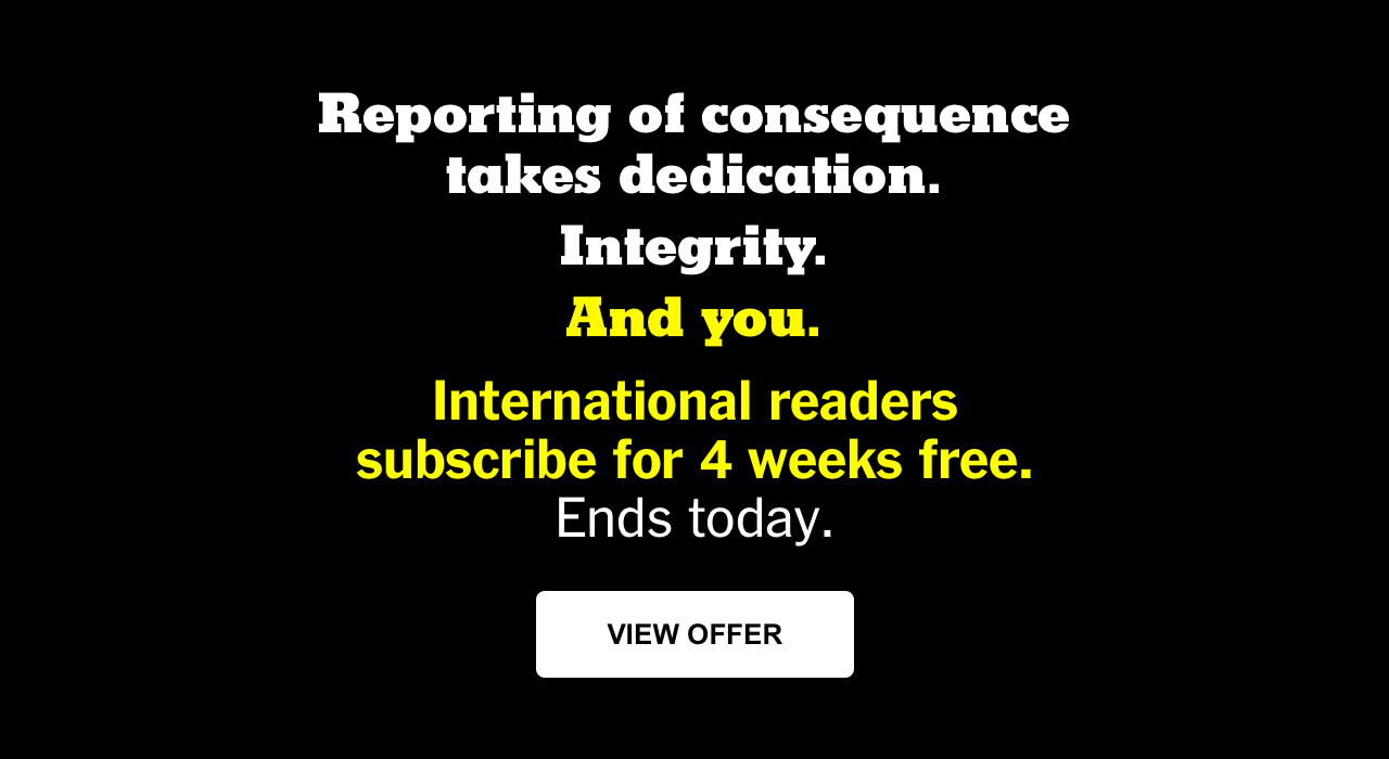 Reporting of consequence takes dedication. Integrity. And you. International readers subscribe for 4 weeks free. Ends today.