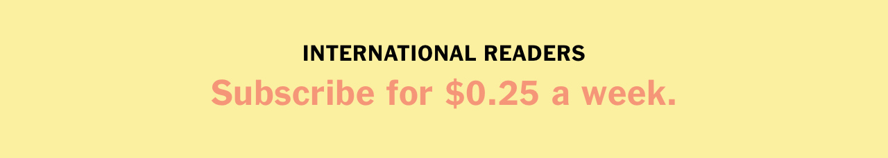 INTERNATIONAL READERS Subscribe for $0.25 a week.
