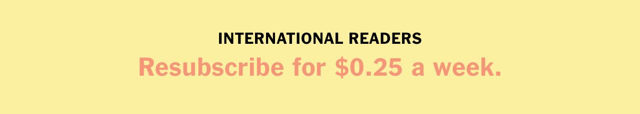 INTERNATIONAL READERS Resubscribe for $0.25 a week.