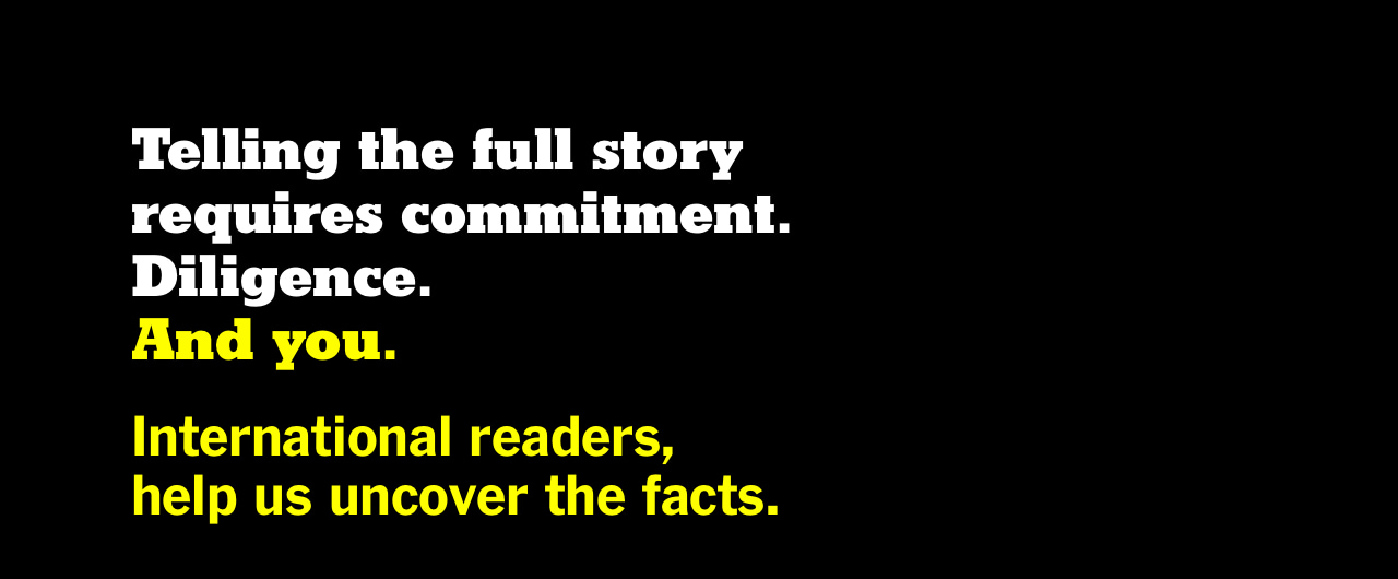 Telling the full story requires commitment. Diligence. And you. International readers help us uncover the facts.