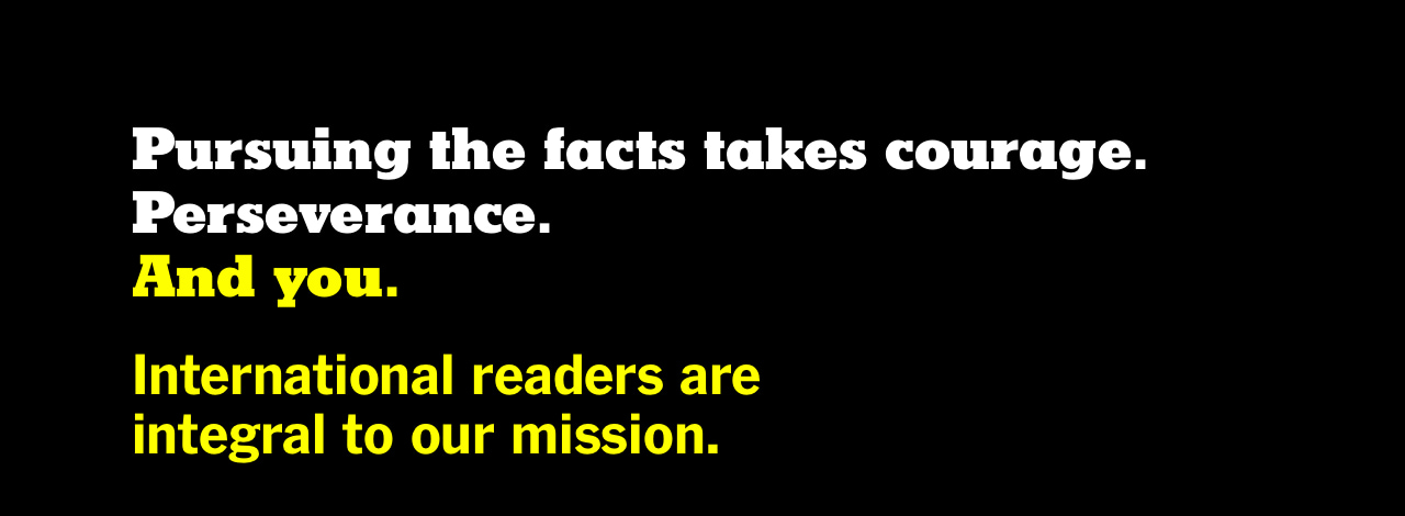 Pursuing the facts takes courage. Perseverance. And you. International readers are integral to our mission.