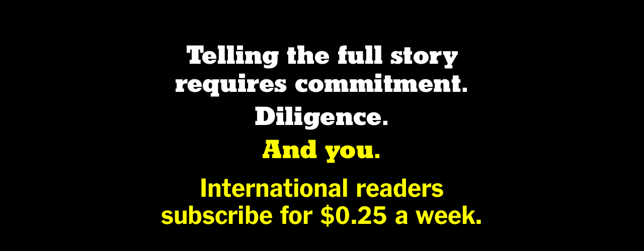 Telling the full story requires commitment. Diligence. And you. International readers subscribe for $0.25 a week.