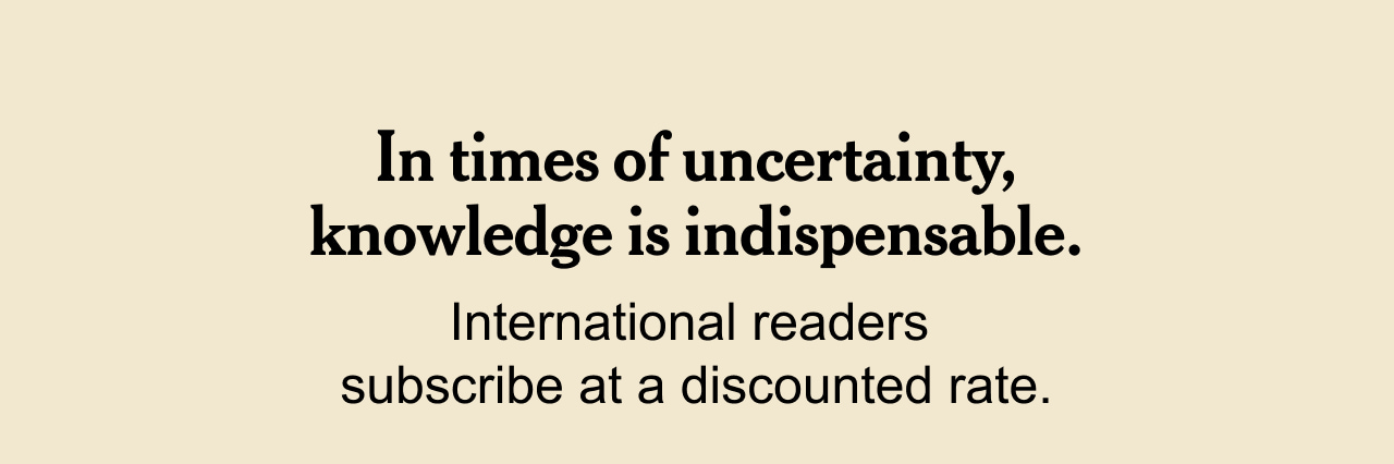 In times of uncertainty, knowledge is indispensable. International readers subscribe at a discounted rate.