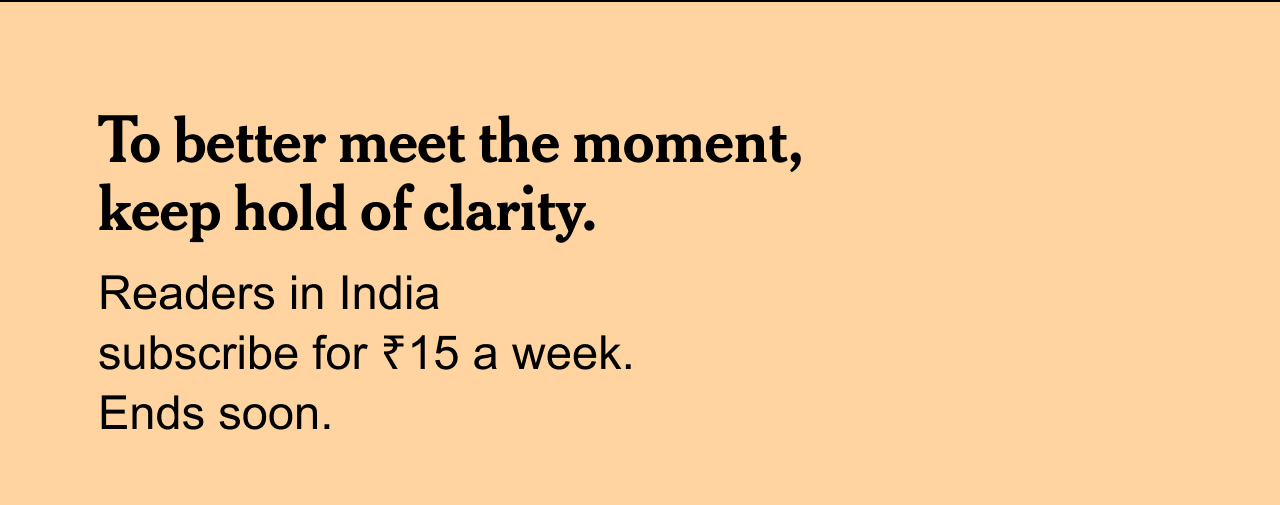 To better meet the moment, keep hold of clarity.   Readers in India subscribe for ₹15 a week. Ends soon.