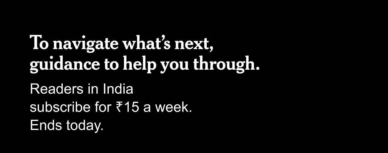 To navigate what's next, guidance to help you through. | Readers in India subscribe for ₹15 a week. Ends today.