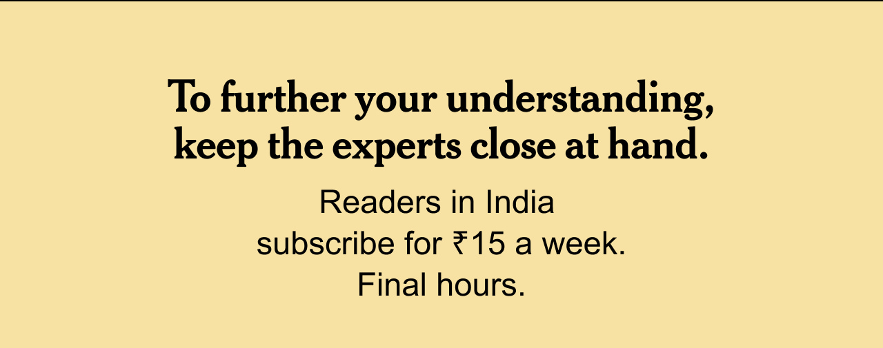 To further your understanding, keep the experts close at hand.   Readers in India subscribe for ₹15 a week. Final hours.