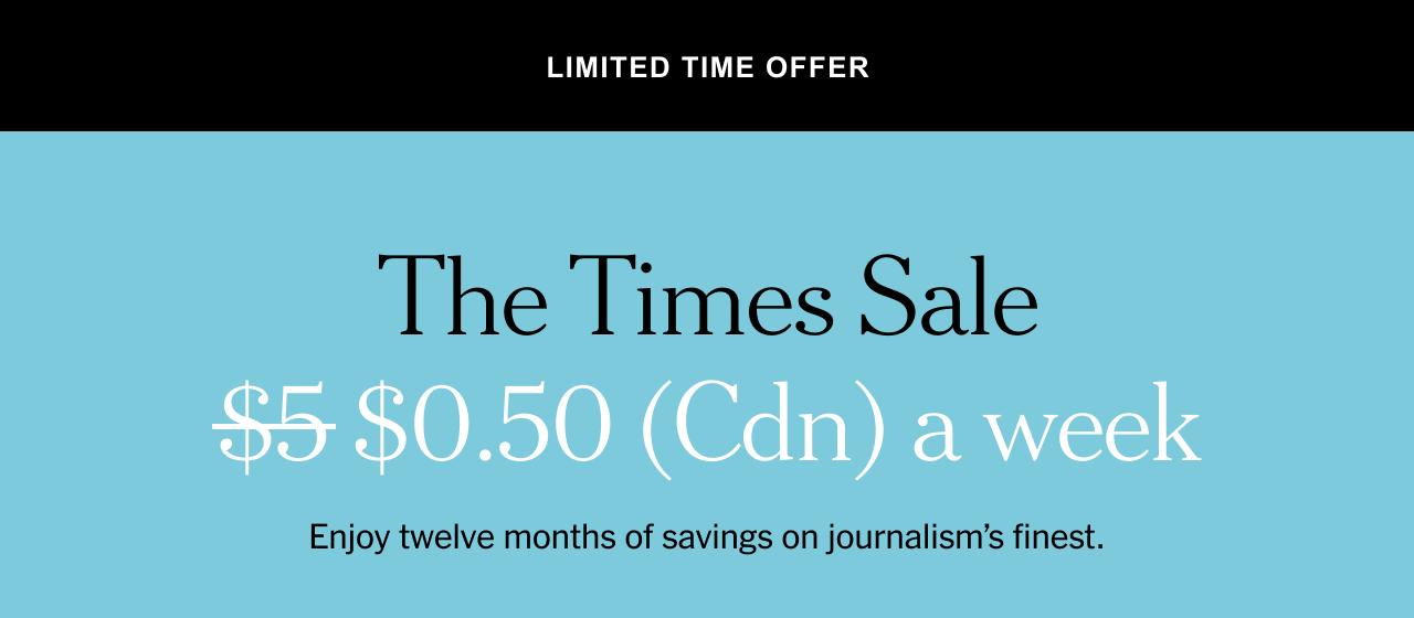 The Times Sale. $0.50 (Cdn) a week. Enjoy twelve months of savings on journalism's finest.