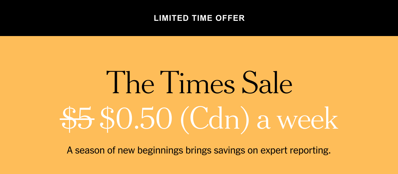 The Times Sale. $0.50  (Cdn) a week. A season of new beginnings bring savings on expert reporting.