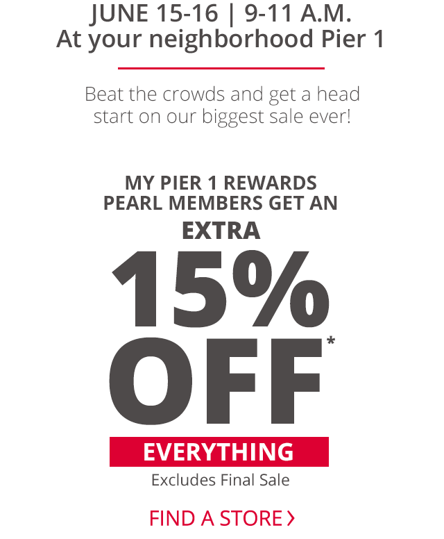 June 15-16 from 9 to 11 a.m. at your neighborhood Pier 1, beat the crowds and get a head start on our biggest sale ever! My Pier 1 Rewards pearl members get an extra 15% off everything excluding final sale.