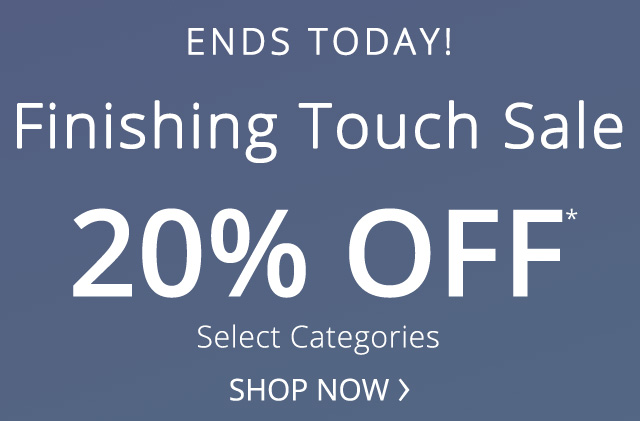 Ends Today! Finishing touch sale. 20% off. Select categoris.