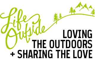 Life Outside - LOVING THE OUTDOORS + SHARING THE LOVE