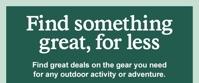 Find great deals on the gear you need for any outdoor activity or adventure. Click here to SHOP ALL DEALS