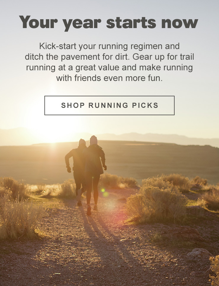 Your year starts now - Kick-start your running regimen and ditch the pavement for dirt. Gear up for trail running at a great value and make running with friends even more fun. Shop running picks.