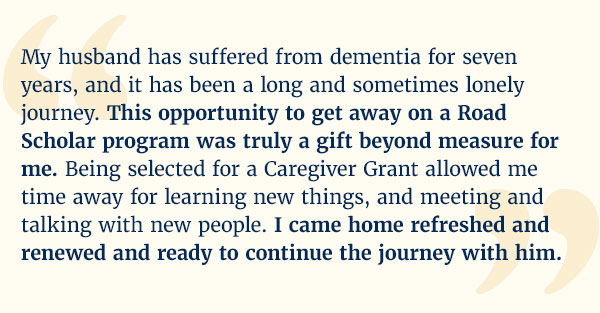 """My husband has suffered from dementia for seven years, and it has been a long and sometimes lonely journey. This opportunity to get away on a Road Scholar program was truly a gift beyond measure for me. Being selected for a Caregiver Grant allowed me time away for learning new things, and meeting and talking with new people. I came home refreshed and renewed and ready to continue the journey with him."""
